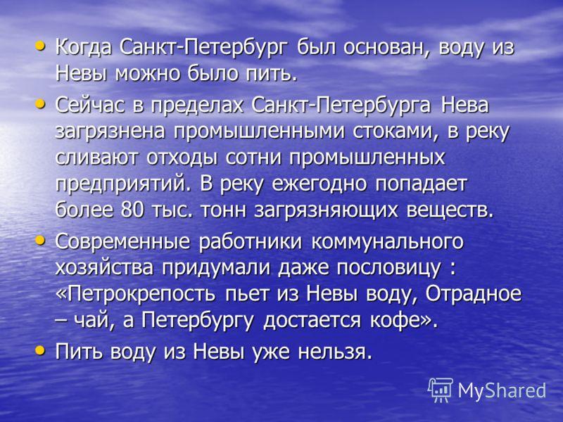 Когда Санкт-Петербург был основан, воду из Невы можно было пить. Когда Санкт-Петербург был основан, воду из Невы можно было пить. Сейчас в пределах Санкт-Петербурга Нева загрязнена промышленными стоками, в реку сливают отходы сотни промышленных предп