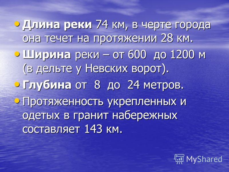 Длина реки 74 км, в черте города она течет на протяжении 28 км. Длина реки 74 км, в черте города она течет на протяжении 28 км. Ширина реки – от 600 до 1200 м (в дельте у Невских ворот). Ширина реки – от 600 до 1200 м (в дельте у Невских ворот). Глуб