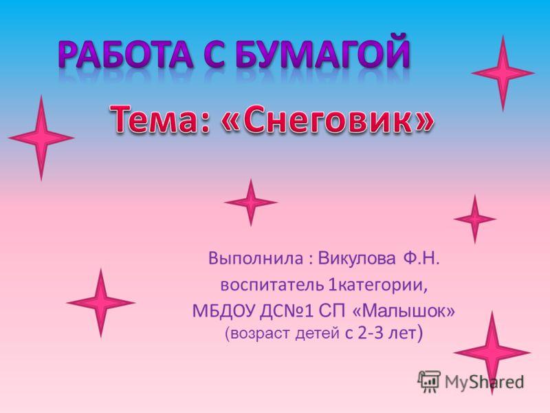 Выполнила : Викулова Ф.Н. воспитатель 1категории, МБДОУ ДС1 СП «Малышок» (возраст детей с 2-3 лет )