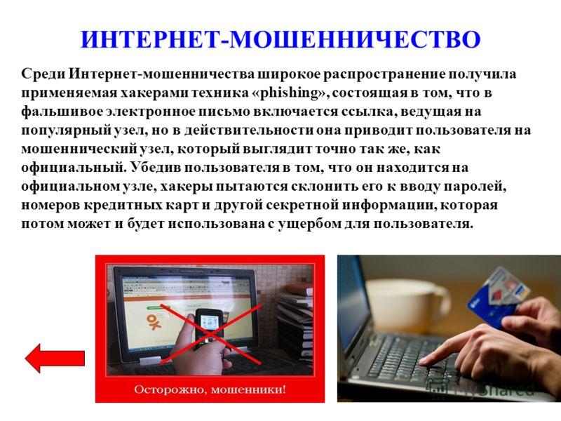 ИНТЕРНЕТ-МОШЕННИЧЕСТВО Среди Интернет-мошенничества широкое распространение получила применяемая хакерами техника «phishing», состоящая в том, что в фальшивое электронное письмо включается ссылка, ведущая на популярный узел, но в действительности она