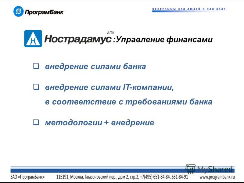 внедрение силами банка внедрение силами IT-компании, в соответствие с требованиями банка методологии + внедрение :Управление финансами