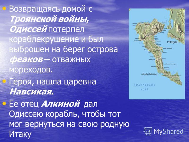 Возвращаясь домой с Троянской войны, Одиссей потерпел кораблекрушение и был выброшен на берег острова феаков – отважных мореходов. Героя, нашла царевна Навсикая. Ее отец Алкиной дал Одиссею корабль, чтобы тот мог вернуться на свою родную Итаку