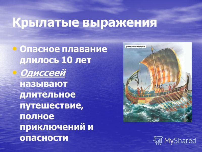 Крылатые выражения Опасное плавание длилось 10 лет Одиссеей называют длительное путешествие, полное приключений и опасности