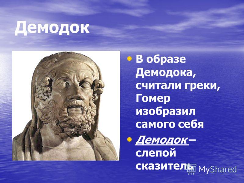Демодок В образе Демодока, считали греки, Гомер изобразил самого себя Демодок – слепой сказитель