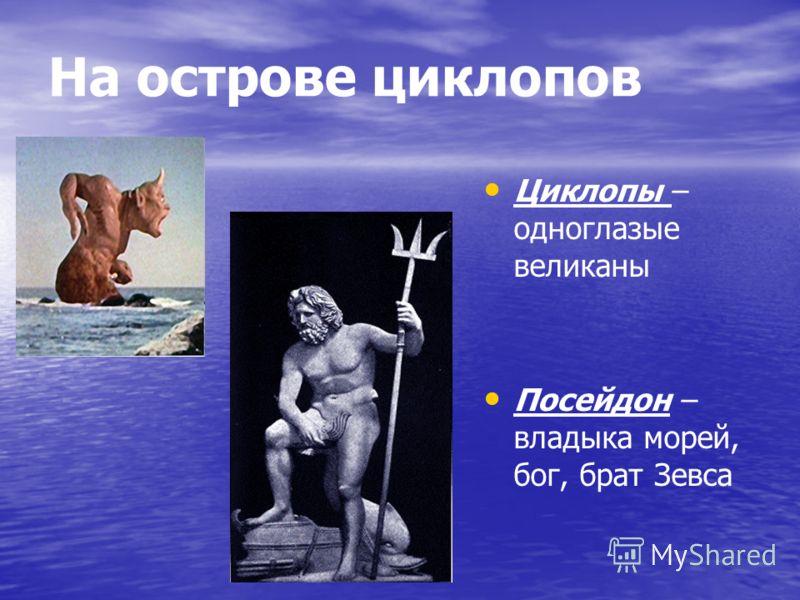 На острове циклопов Циклопы – одноглазые великаны Посейдон – владыка морей, бог, брат Зевса