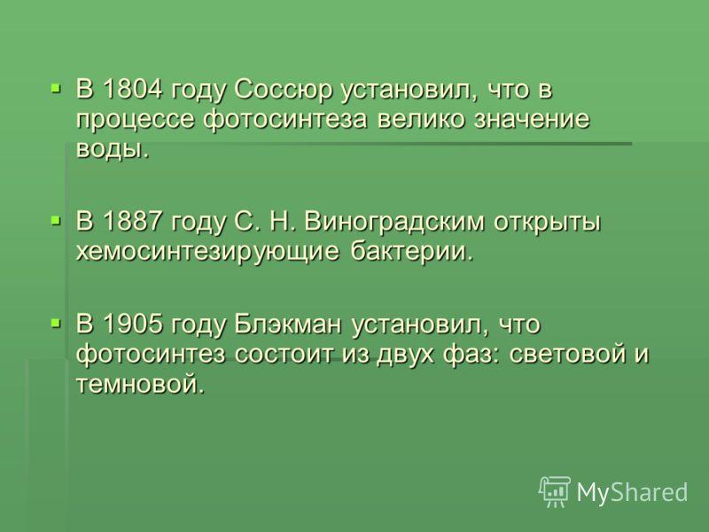 В 1804 году Соссюр установил, что в процессе фотосинтеза велико значение воды. В 1804 году Соссюр установил, что в процессе фотосинтеза велико значение воды. В 1887 году С. Н. Виноградским открыты хемосинтезирующие бактерии. В 1887 году С. Н. Виногра