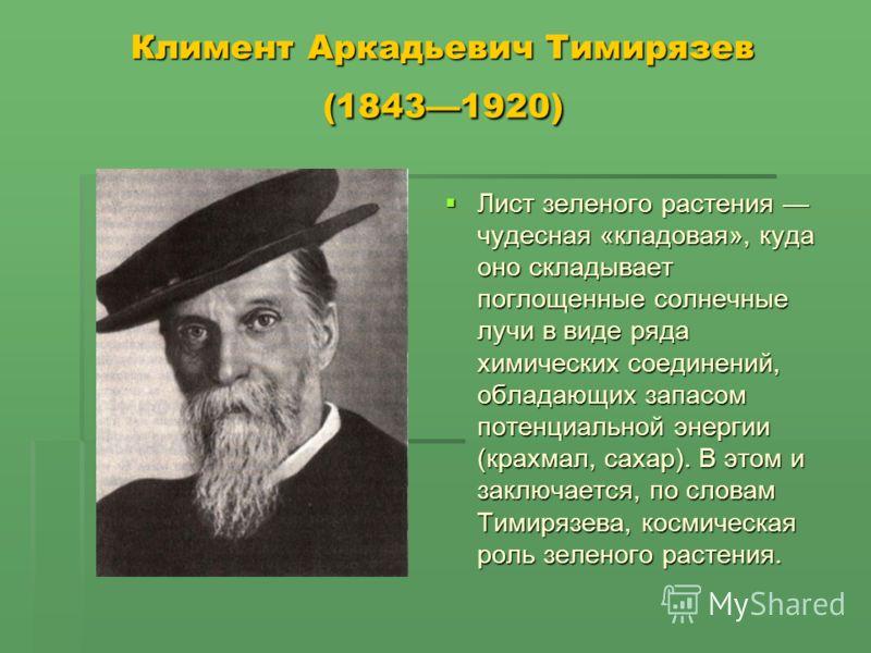 Климент Аркадьевич Тимирязев (18431920) Лист зеленого растения чудесная «кладовая», куда оно складывает поглощенные солнечные лучи в виде ряда химических соединений, обладающих запасом потенциальной энергии (крахмал, сахар). В этом и заключается, по