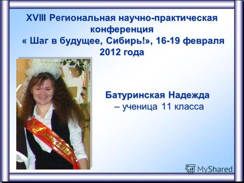 XVIII Региональная научно-практическая конференция « Шаг в будущее, Сибирь!», 16-19 февраля 2012 года Батуринская Надежда – ученица 11 класса