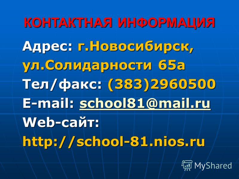Адрес: г.Новосибирск, ул.Солидарности 65а Тел/факс: (383)2960500 E-mail: school81@mail.ru school81@mail.ru Web-сайт: http://school-81.nios.ru КОНТАКТНАЯ ИНФОРМАЦИЯ