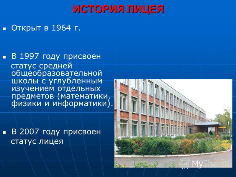 Открыт в 1964 г. В 1997 году присвоен статус средней общеобразовательной школы с углубленным изучением отдельных предметов (математики, физики и информатики). В 2007 году присвоен статус лицея ИСТОРИЯ ЛИЦЕЯ