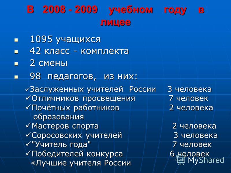 В 2008 - 2009 учебном году в лицее 1095 учащихся 1095 учащихся 42 класс - комплекта 42 класс - комплекта 2 смены 2 смены 98 педагогов, из них: 98 педагогов, из них: Заслуженных учителей России 3 человека Заслуженных учителей России 3 человека Отлични