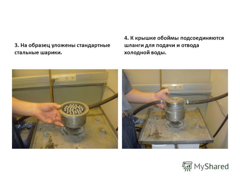 3. На образец уложены стандартные стальные шарики. 4. К крышке обоймы подсоединяются шланги для подачи и отвода холодной воды.