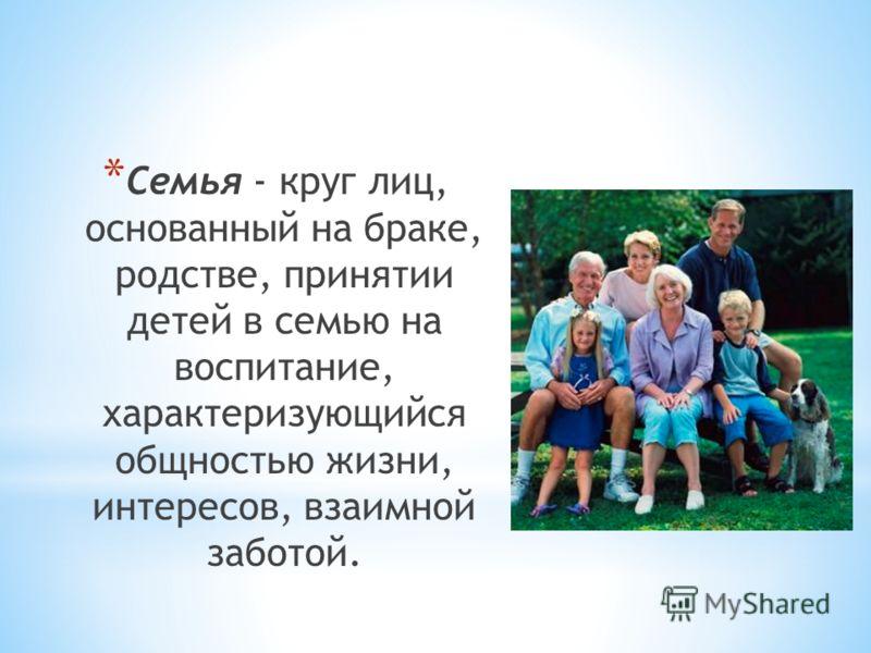 * Семья - круг лиц, основанный на браке, родстве, принятии детей в семью на воспитание, характеризующийся общностью жизни, интересов, взаимной заботой.