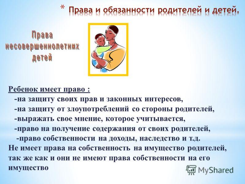 Ребенок имеет право : -на защиту своих прав и законных интересов, -на защиту от злоупотреблений со стороны родителей, -выражать свое мнение, которое учитывается, -право на получение содержания от своих родителей, -право собственности на доходы, насле