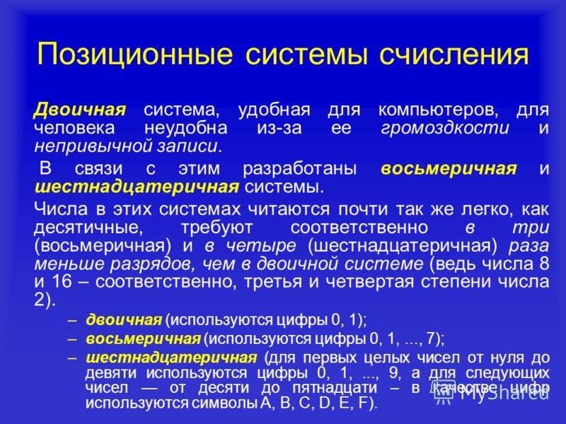 Позиционные системы счисления Двоичная система, удобная для компьютеров, для человека неудобна из-за ее громоздкости и непривычной записи. В связи с этим разработаны восьмеричная и шестнадцатеричная системы. Числа в этих системах читаются почти так ж