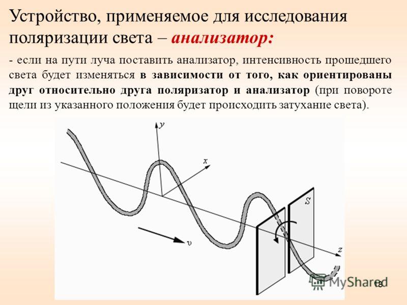 18 Устройство, применяемое для исследования поляризации света – анализатор: - если на пути луча поставить анализатор, интенсивность прошедшего света будет изменяться в зависимости от того, как ориентированы друг относительно друга поляризатор и анали
