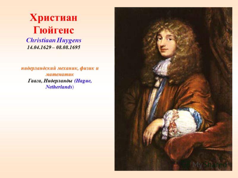 27 нидерландский механик, физик и математик Гаага, Нидерланды (Hague, Netherlands) Христиан Гюйгенс Christiaan Huygens 14.04.1629 – 08.08.1695