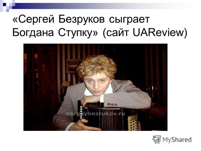 «Сергей Безруков сыграет Богдана Ступку» (сайт UAReview)