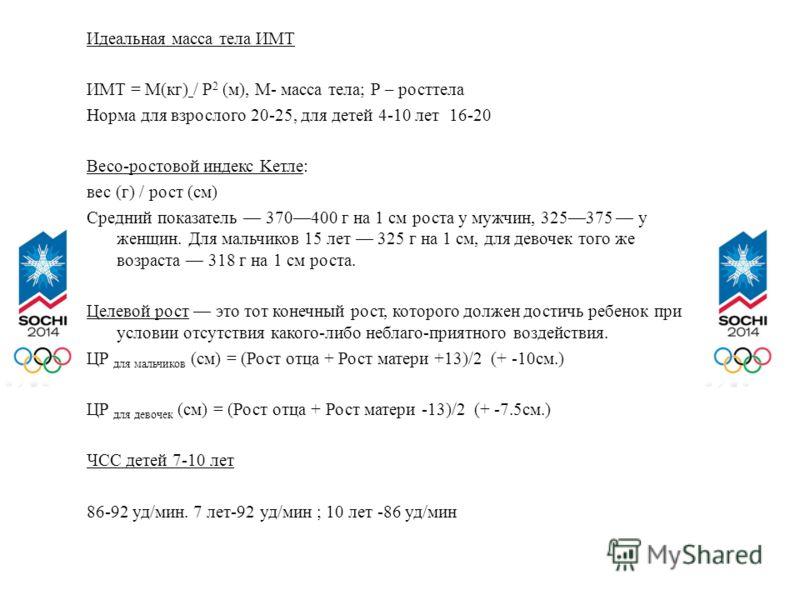 Идеальная масса тела ИМТ ИМТ = М(кг) / Р 2 (м), М- масса тела; Р – росттела Норма для взрослого 20-25, для детей 4-10 лет 16-20 Весо-ростовой индекс Kетле: вес (г) / рост (см) Средний показатель 370400 г на 1 см роста у мужчин, 325375 у женщин. Для м