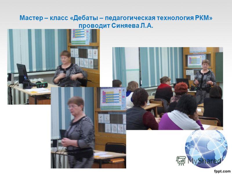 Мастер – класс «Дебаты – педагогическая технология РКМ» проводит Синяева Л.А.