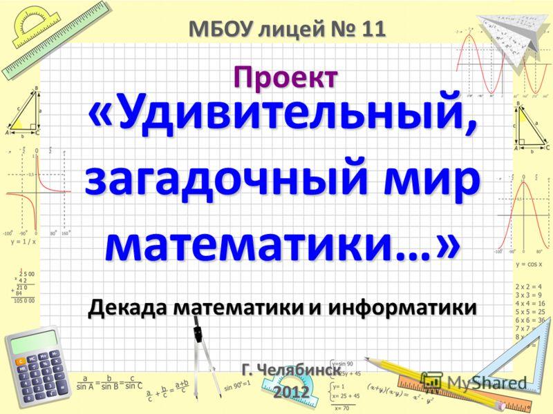 «Удивительный, загадочный мир математики…» Декада математики и информатики Проект МБОУ лицей 11 Г. Челябинск 2012