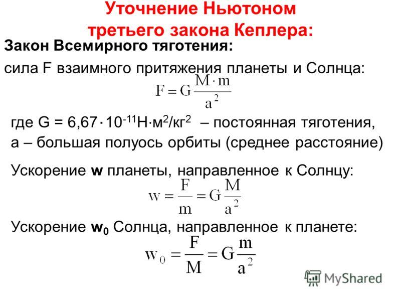 Уточнение Ньютоном третьего закона Кеплера: Закон Всемирного тяготения: cила F взаимного притяжения планеты и Солнца: где G = 6,67 10 -11 Н м 2 /кг 2 – постоянная тяготения, а – большая полуось орбиты (среднее расстояние) Ускорение w планеты, направл