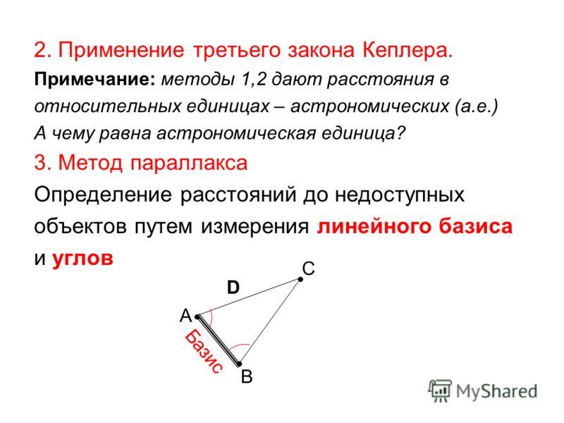2. Применение третьего закона Кеплера. Примечание: методы 1,2 дают расстояния в относительных единицах – астрономических (а.е.) А чему равна астрономическая единица? 3. Метод параллакса Определение расстояний до недоступных объектов путем измерения л