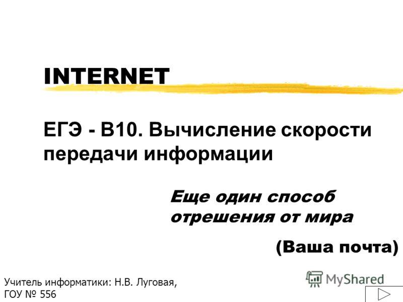 INTERNET ЕГЭ - B10. Вычисление скорости передачи информации Еще один способ отрешения от мира (Ваша почта) Учитель информатики: Н.В. Луговая, ГОУ 556