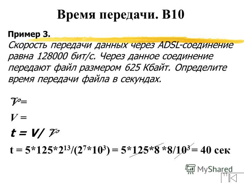 11 Пример 3. Скорость передачи данных через ADSL-соединение равна 128000 бит/c. Через данное соединение передают файл размером 625 Кбайт. Определите время передачи файла в секундах. V = t = V/ V t = 5*125*2 13 /(2 7 *10 3 ) = 5*125*8 *8/10 3 = 40 сек