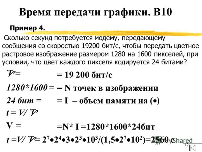 12 Пример 4. Сколько секунд потребуется модему, передающему сообщения со скоростью 19200 бит/с, чтобы передать цветное растровое изображение размером 1280 на 1600 пикселей, при условии, что цвет каждого пикселя кодируется 24 битами? V = 1280*1600 = 2