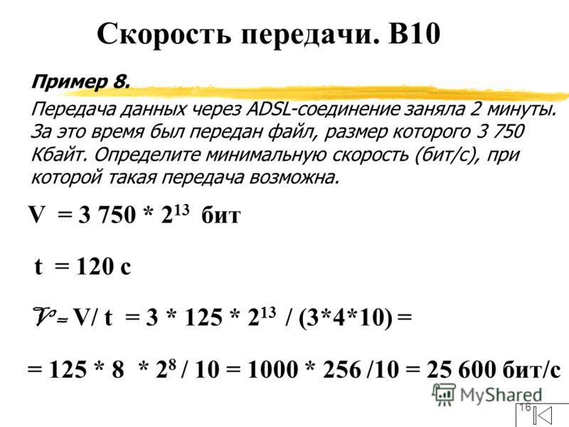 16 Пример 8. Передача данных через ADSL-соединение заняла 2 минуты. За это время был передан файл, размер которого 3 750 Кбайт. Определите минимальную скорость (бит/c), при которой такая передача возможна. V = 3 750 * 2 13 бит t = 120 с V = V/ t = 3