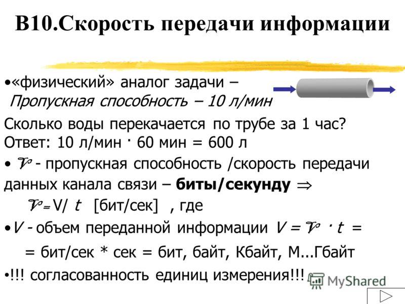 «физический» аналог задачи – Пропускная способность – 10 л/мин Сколько воды перекачается по трубе за 1 час? Ответ: 10 л/мин · 60 мин = 600 л V - пропускная способность /скорость передачи данных канала связи – биты/секунду V = V/ t [бит/сек], где V -