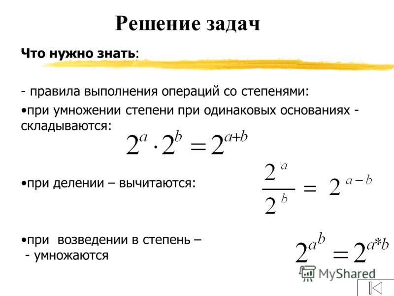 Что нужно знать: - правила выполнения операций со степенями: при умножении степени при одинаковых основаниях - складываются: при делении – вычитаются: при возведении в степень – - умножаются Решение задач