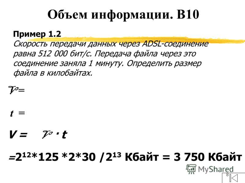 8 Пример 1.2 Скорость передачи данных через ADSL-соединение равна 512 000 бит/c. Передача файла через это соединение заняла 1 минуту. Определить размер файла в килобайтах. V = t = V = V · t = 2 12 *125 *2*30 /2 13 Кбайт = 3 750 Кбайт Объем информации