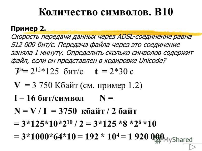 Пример 2. Скорость передачи данных через ADSL-соединение равна 512 000 бит/c. Передача файла через это соединение заняла 1 минуту. Определить сколько символов содержит файл, если он представлен в кодировке Unicode? V = 2 12 *125 бит/сt = 2*30 с V = 3
