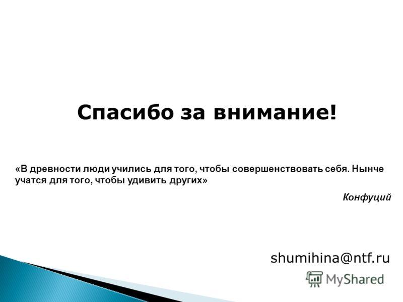 Спасибо за внимание! shumihina@ntf.ru «В древности люди учились для того, чтобы совершенствовать себя. Нынче учатся для того, чтобы удивить других» Конфуций