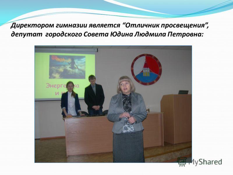 Директором гимназии является Отличник просвещения, депутат городского Совета Юдина Людмила Петровна: