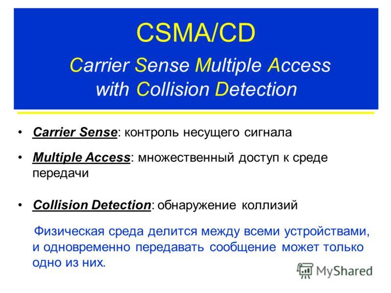 CSMA/CD Carrier Sense Multiple Access with Collision Detection Carrier Sense: контроль несущего сигнала Multiple Access: множественный доступ к среде передачи Collision Detection: обнаружение коллизий Физическая среда делится между всеми устройствами