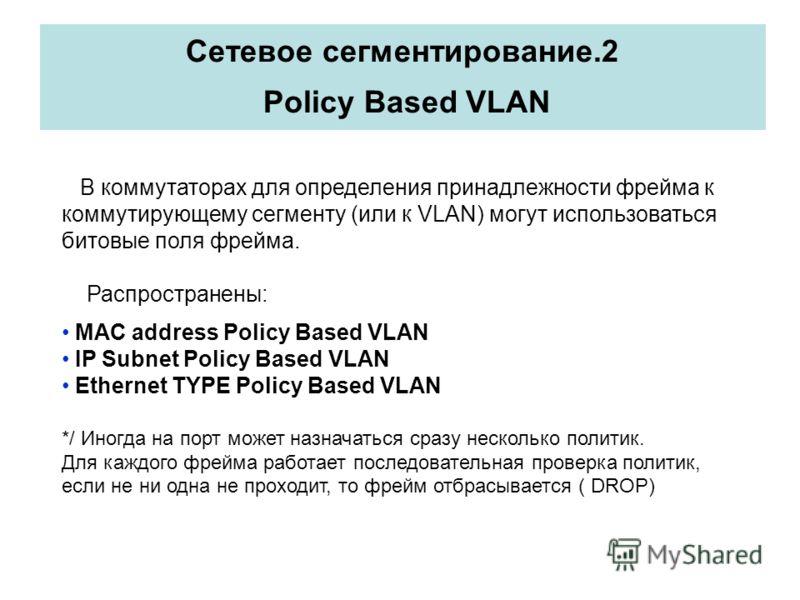 Сетевое сегментирование.2 Policy Based VLAN В коммутаторах для определения принадлежности фрейма к коммутирующему сегменту (или к VLAN) могут использоваться битовые поля фрейма. Распространены: MAC address Policy Based VLAN IP Subnet Policy Based VLA
