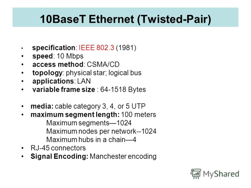 10BaseT Ethernet (Twisted-Pair) specification: IEEE 802.3 (1981) speed: 10 Mbps access method: CSMA/CD topology: physical star; logical bus applications: LAN variable frame size : 64-1518 Bytes media: cable category 3, 4, or 5 UTP maximum segment len