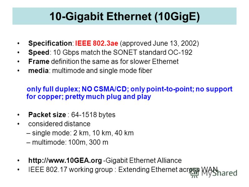 10-Gigabit Ethernet (10GigE) Specification: IEEE 802.3ae (approved June 13, 2002) Speed: 10 Gbps match the SONET standard OC-192 Frame definition the same as for slower Ethernet media: multimode and single mode fiber only full duplex; NO CSMA/CD; onl