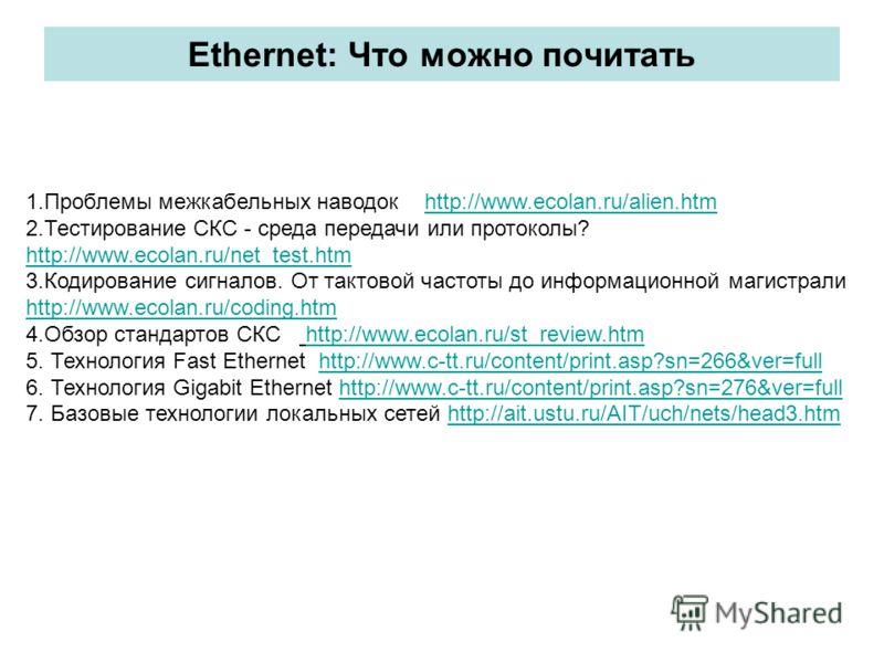 Ethernet: Что можно почитать 1.Проблемы межкабельных наводок http://www.ecolan.ru/alien.htmhttp://www.ecolan.ru/alien.htm 2.Тестирование СКС - среда передачи или протоколы? http://www.ecolan.ru/net_test.htm http://www.ecolan.ru/net_test.htm 3.Кодиров