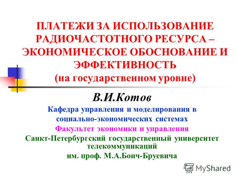 ПЛАТЕЖИ ЗА ИСПОЛЬЗОВАНИЕ РАДИОЧАСТОТНОГО РЕСУРСА – ЭКОНОМИЧЕСКОЕ ОБОСНОВАНИЕ И ЭФФЕКТИВНОСТЬ (на государственном уровне) В.И.Котов Кафедра управления и моделирования в социально-экономических системах Факультет экономики и управления Санкт-Петербургс