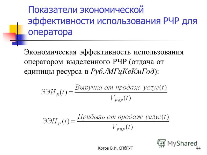 Показатели экономической эффективности использования РЧР для оператора Котов В.И. СПбГУТ44 Экономическая эффективность использования оператором выделенного РЧР (отдача от единицы ресурса в Руб./МГцКвКмГод):