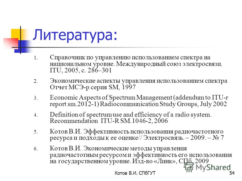 Литература: 1. Справочник по управлению использованием спектра на национальном уровне. Международный союз электросвязи. ITU, 2005, с. 286–301 2. Экономические аспекты управления использованием спектра Отчет МСЭ-р серия SM, 1997 3. Economic Aspects of
