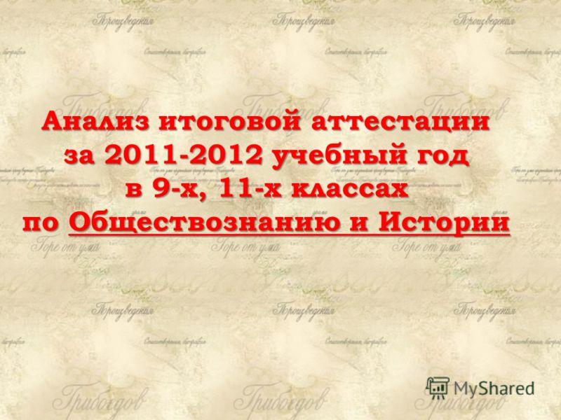 Анализ итоговой аттестации за 2011-2012 учебный год в 9-х, 11-х классах по Обществознанию и Истории