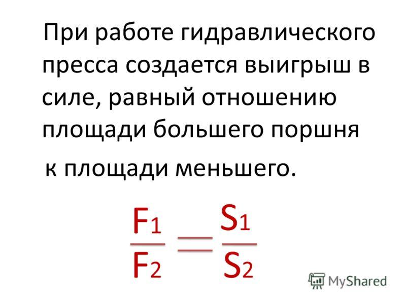 При работе гидравлического пресса создается выигрыш в силе, равный отношению площади большего поршня к площади меньшего. F1F1 F2F2 S1S1 S2S2