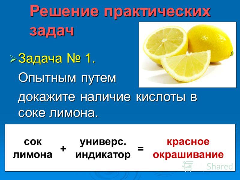 Решение практических задач Задача 1. Задача 1. Опытным путем докажите наличие кислоты в соке лимона. сок лимона + универс. индикатор = красное окрашивание