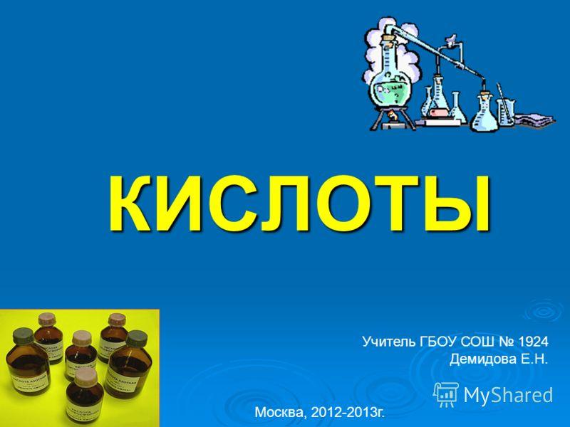 КИСЛОТЫ Учитель ГБОУ СОШ 1924 Демидова Е.Н. Москва, 2012-2013г.