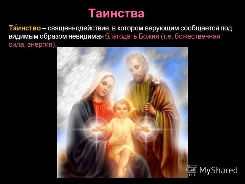 Та́инство – священнодействие, в котором верующим сообщается под видимым образом невидимая благодать Божия (т.е. божественная сила, энергия). Таинства